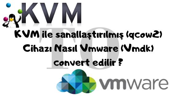 KVM ile sanallaştırılmış (qcow2) Cihazı Nasıl Vmware (Vmdk) convert edilir ?
